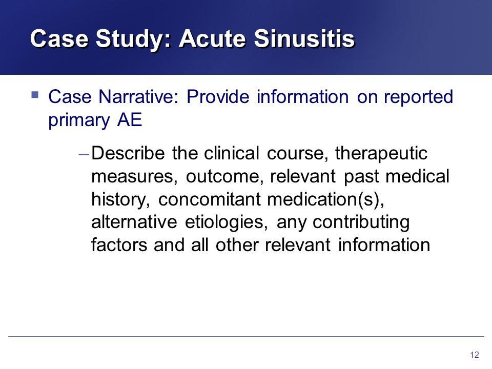 Case Study: Acute Sinusitis  Case Narrative: Provide information on reported primary AE –Describe the clinical course, therapeutic measures, outcome, relevant past medical history, concomitant medication(s), alternative etiologies, any contributing factors and all other relevant information 12