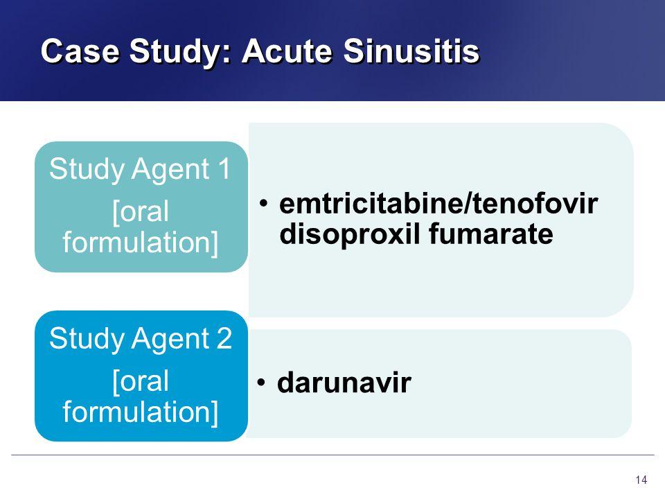 Case Study: Acute Sinusitis emtricitabine/tenofovir disoproxil fumarate Study Agent 1 [oral formulation] darunavir Study Agent 2 [oral formulation] 14