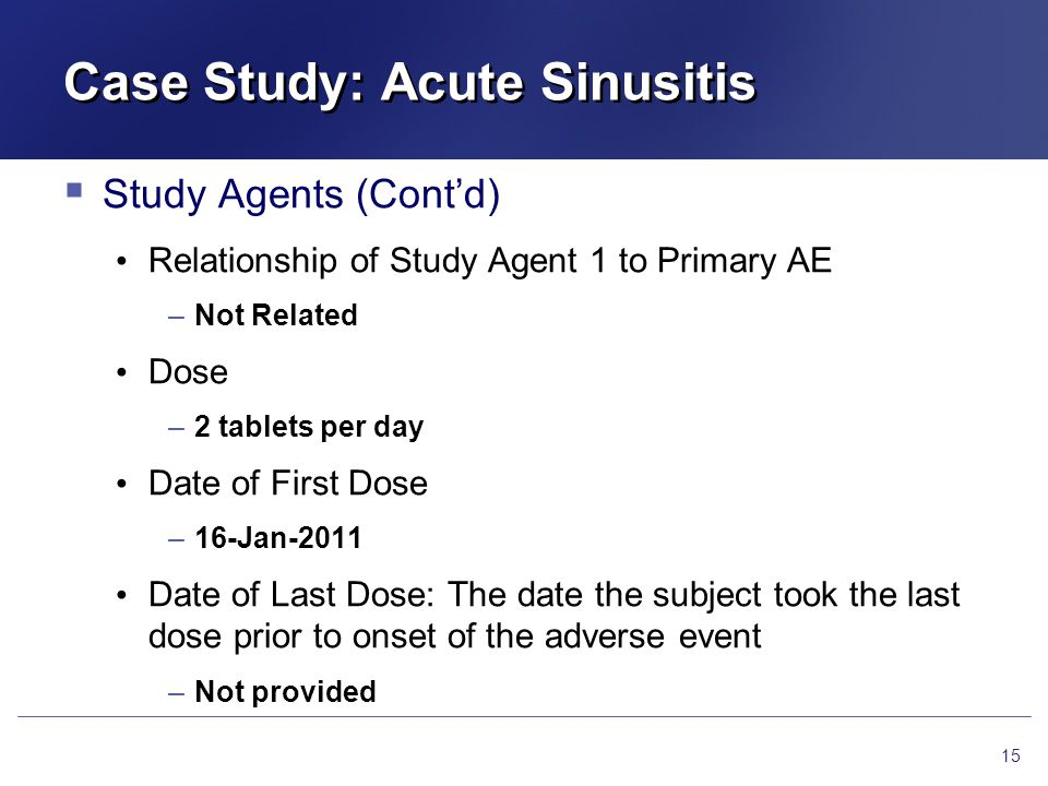 Case Study: Acute Sinusitis  Study Agents (Cont'd) Relationship of Study Agent 1 to Primary AE –Not Related Dose –2 tablets per day Date of First Dose –16-Jan-2011 Date of Last Dose: The date the subject took the last dose prior to onset of the adverse event –Not provided 15