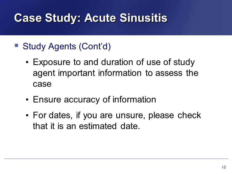 Case Study: Acute Sinusitis  Study Agents (Cont'd) Exposure to and duration of use of study agent important information to assess the case Ensure accuracy of information For dates, if you are unsure, please check that it is an estimated date.