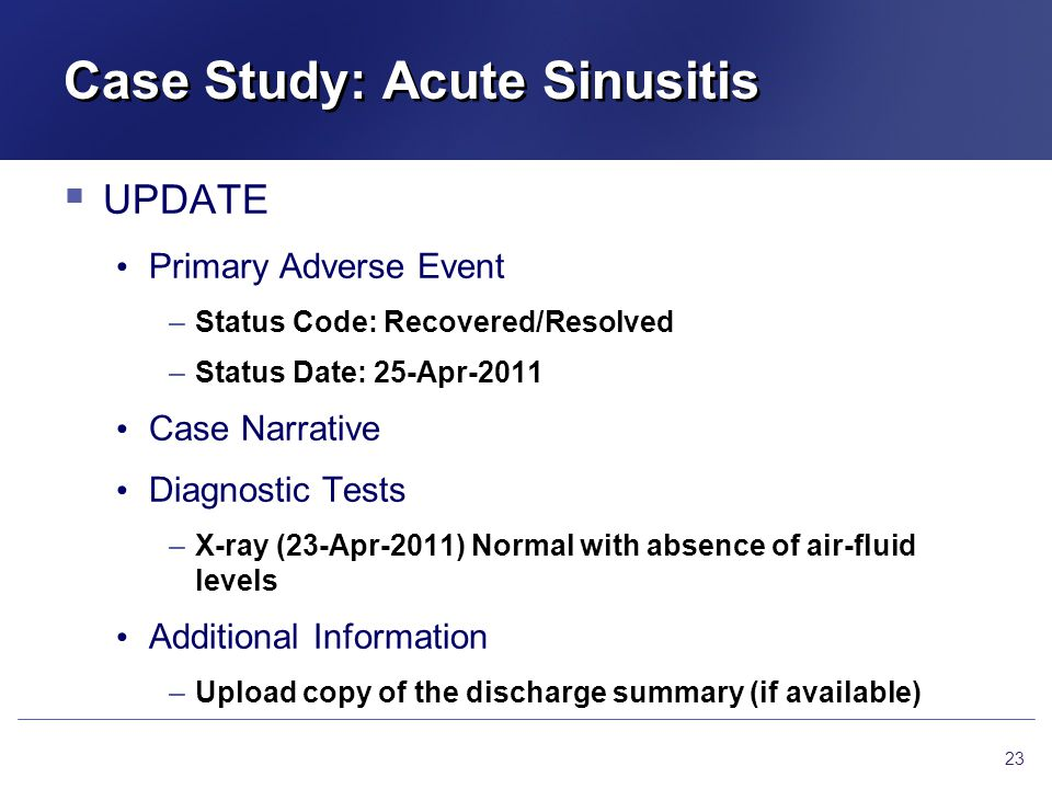 Case Study: Acute Sinusitis  UPDATE Primary Adverse Event –Status Code: Recovered/Resolved –Status Date: 25-Apr-2011 Case Narrative Diagnostic Tests –X-ray (23-Apr-2011) Normal with absence of air-fluid levels Additional Information –Upload copy of the discharge summary (if available) 23