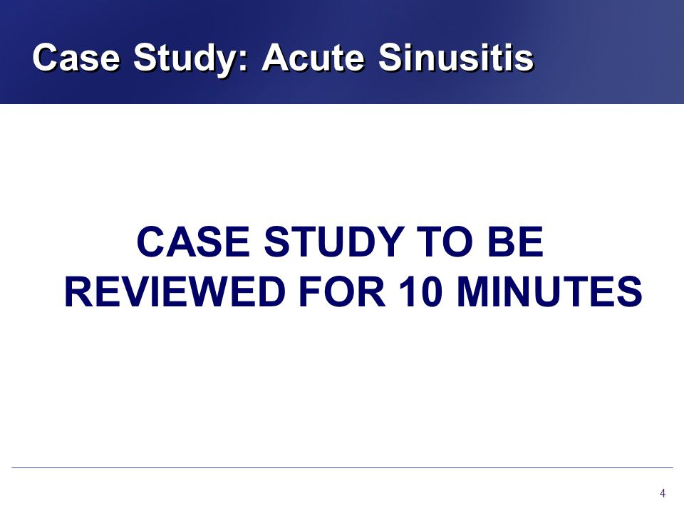 Case Study: Acute Sinusitis CASE STUDY TO BE REVIEWED FOR 10 MINUTES 4