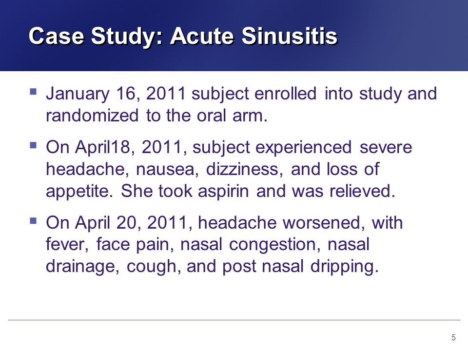 Case Study: Acute Sinusitis  Study Agents (Cont'd) Exposure to and duration of use of study agent important information to assess the case Ensure accuracy of information For dates, if you are unsure, please check that it is an estimated date.