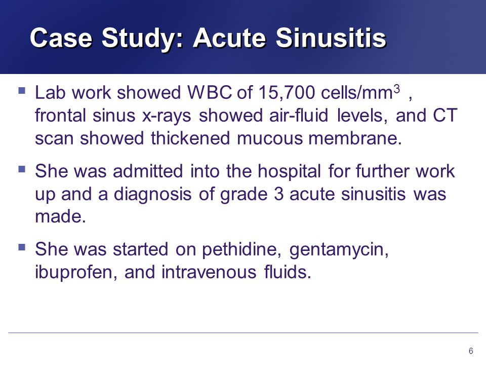 Case Study: Acute Sinusitis  Lab work showed WBC of 15,700 cells/mm 3, frontal sinus x-rays showed air-fluid levels, and CT scan showed thickened mucous membrane.