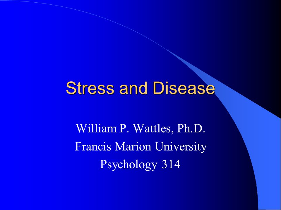 Stress and Disease William P. Wattles, Ph.D. Francis Marion University Psychology 314