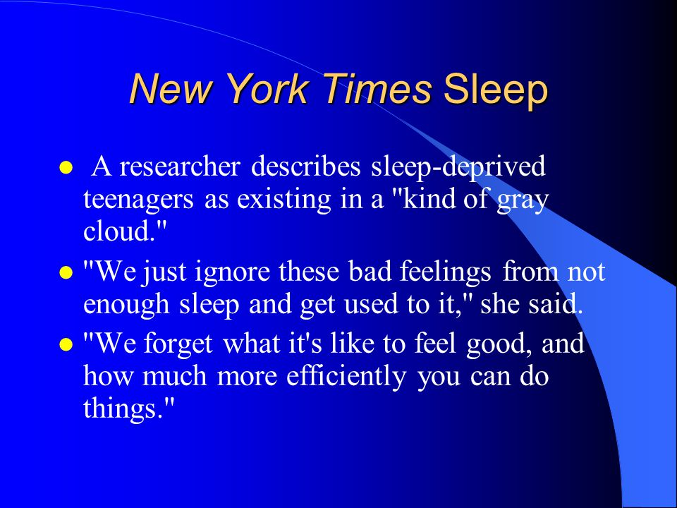 New York Times Sleep A researcher describes sleep-deprived teenagers as existing in a kind of gray cloud. l We just ignore these bad feelings from not enough sleep and get used to it, she said.