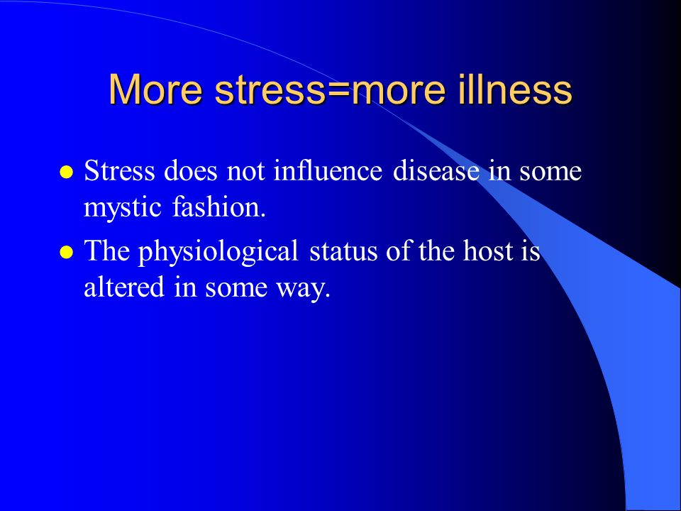More stress=more illness l Stress does not influence disease in some mystic fashion.
