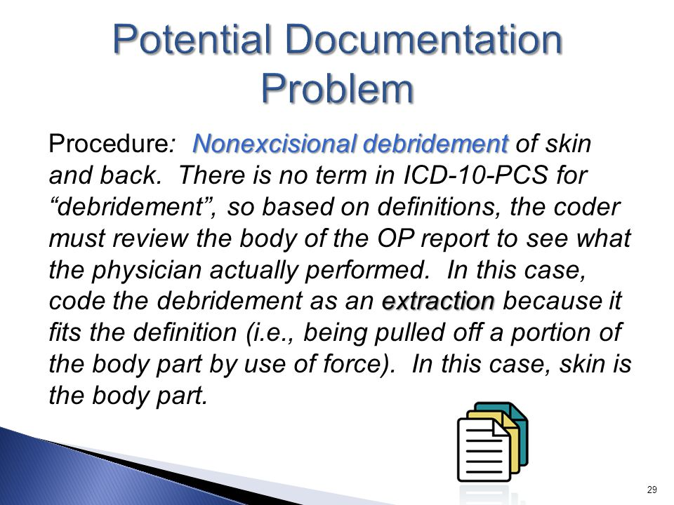 "Nonexcisional debridement extraction Procedure: Nonexcisional debridement of skin and back. There is no term in ICD-10-PCS for ""debridement"", so based"