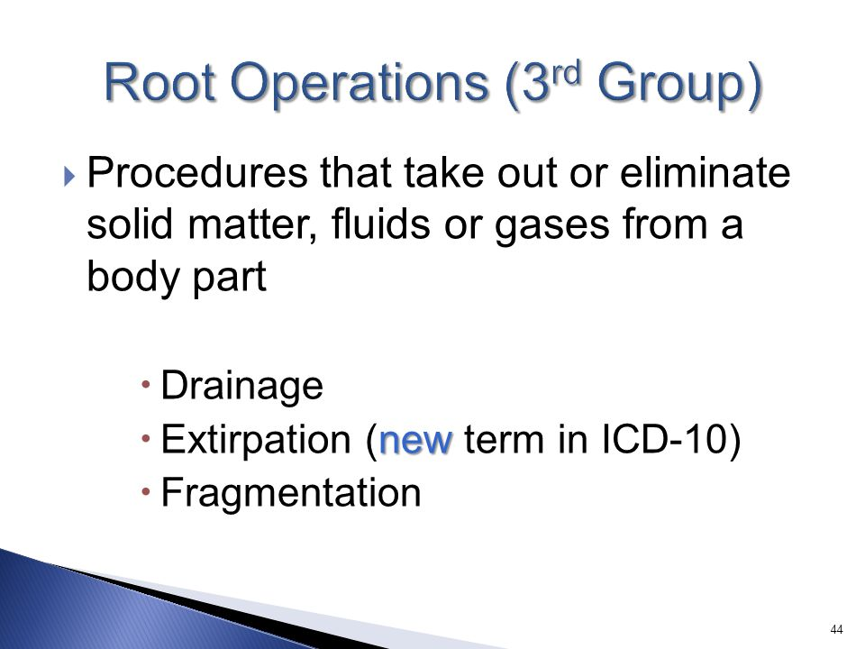  Procedures that take out or eliminate solid matter, fluids or gases from a body part  Drainage new  Extirpation (new term in ICD-10)  Fragmentati