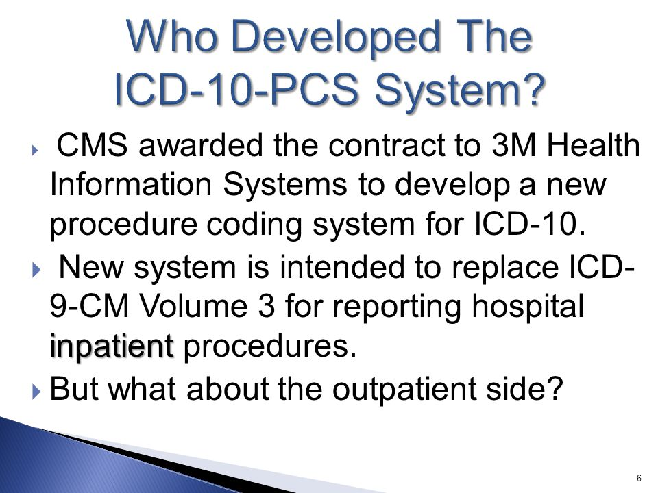  CMS awarded the contract to 3M Health Information Systems to develop a new procedure coding system for ICD-10. inpatient  New system is intended to