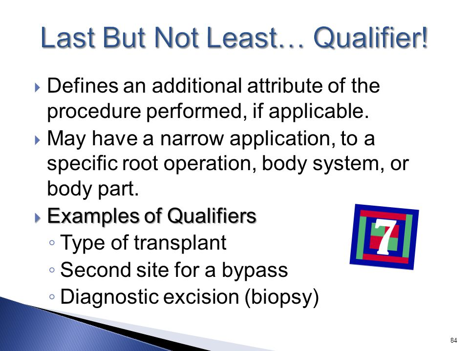  Defines an additional attribute of the procedure performed, if applicable.  May have a narrow application, to a specific root operation, body syste