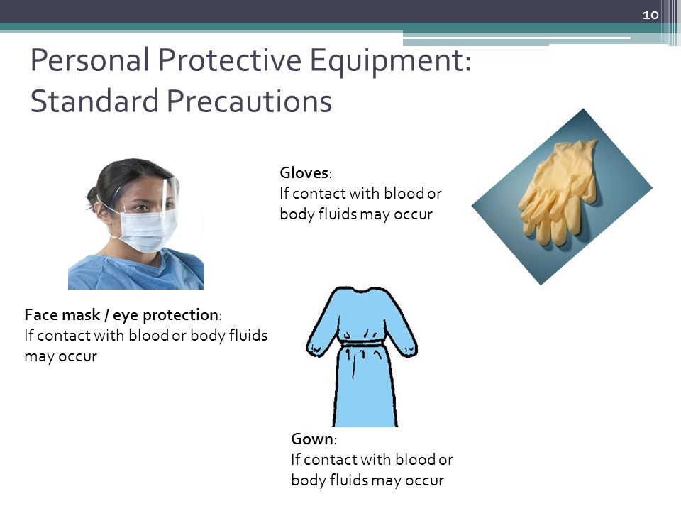 Personal Protective Equipment: Standard Precautions 10 Face mask / eye protection: If contact with blood or body fluids may occur Gloves: If contact w