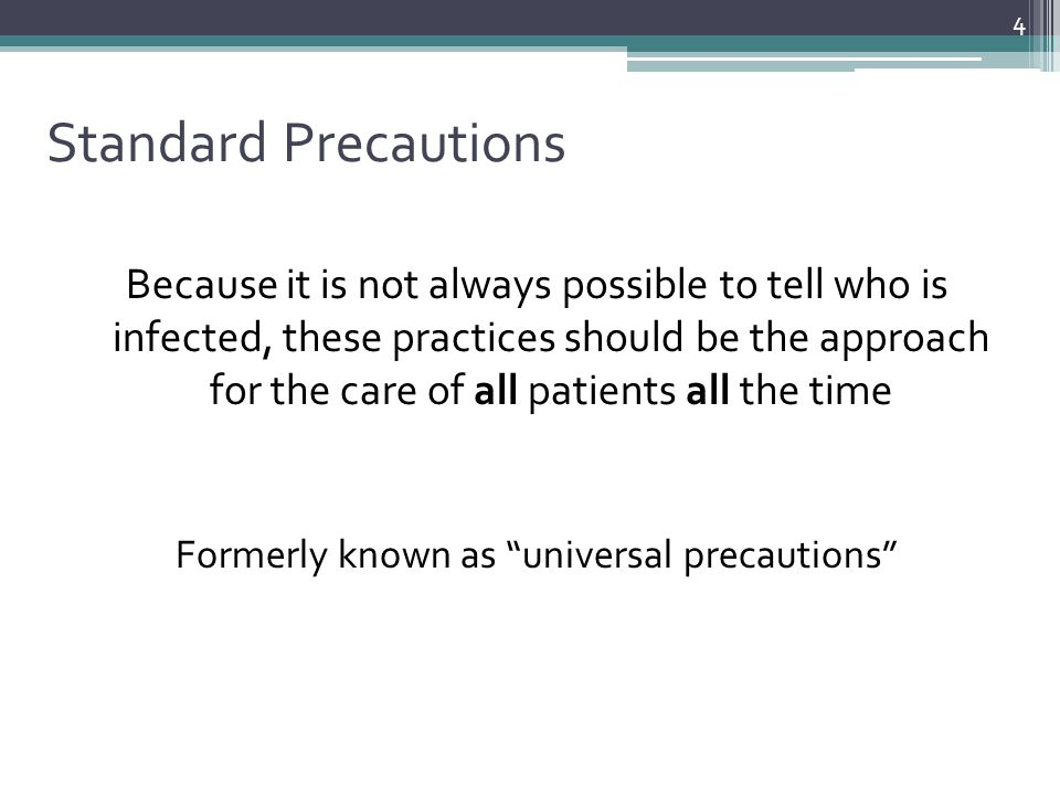 Standard Precautions Because it is not always possible to tell who is infected, these practices should be the approach for the care of all patients al