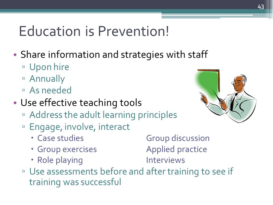 Education is Prevention! Share information and strategies with staff ▫ Upon hire ▫ Annually ▫ As needed Use effective teaching tools ▫ Address the adu