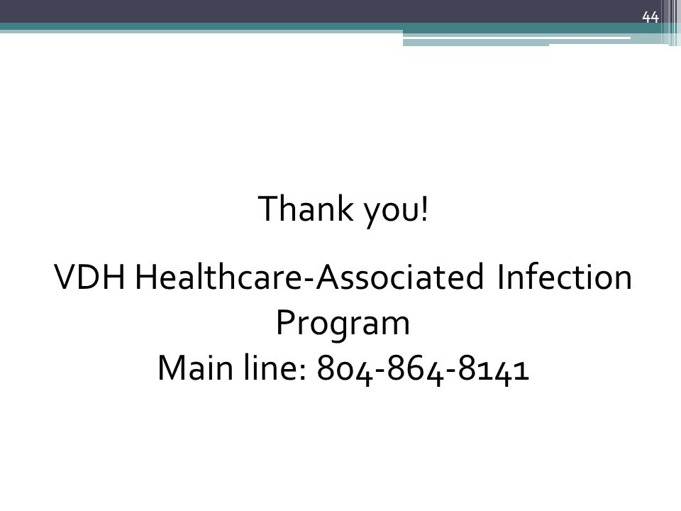 44 Thank you! VDH Healthcare-Associated Infection Program Main line: 804-864-8141