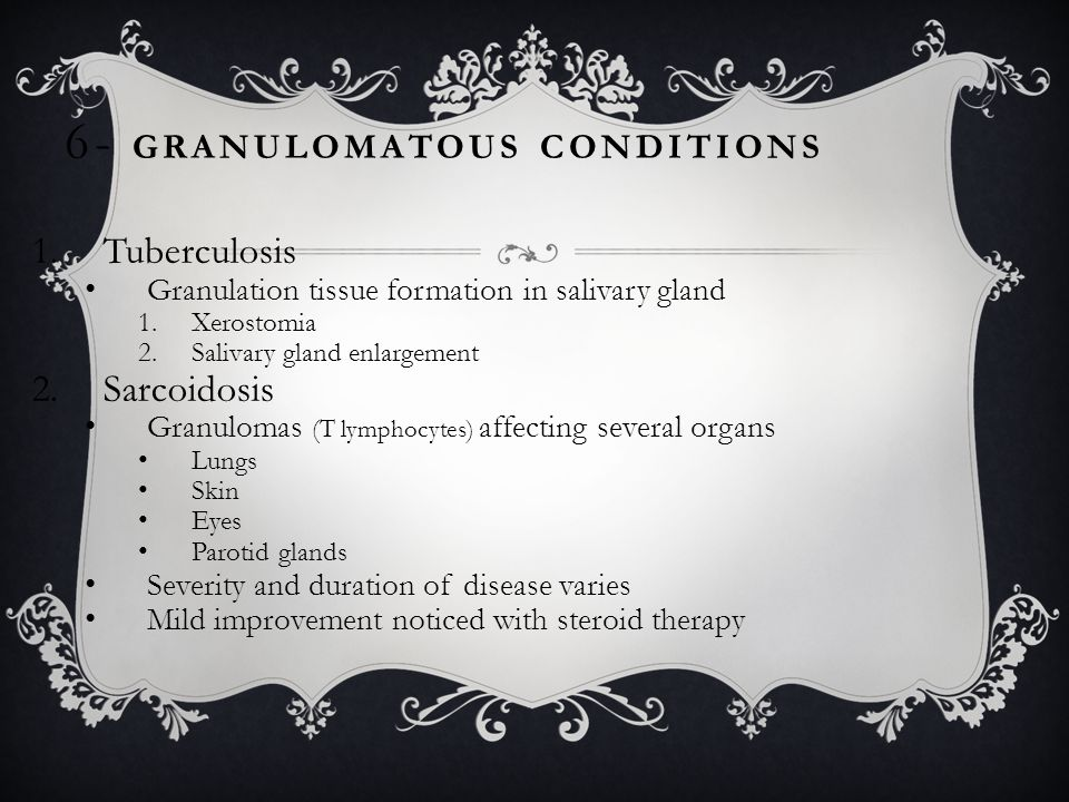GRANULOMATOUS CONDITIONS 1.Tuberculosis Granulation tissue formation in salivary gland 1.Xerostomia 2.Salivary gland enlargement 2.Sarcoidosis Granulomas (T lymphocytes) affecting several organs Lungs Skin Eyes Parotid glands Severity and duration of disease varies Mild improvement noticed with steroid therapy