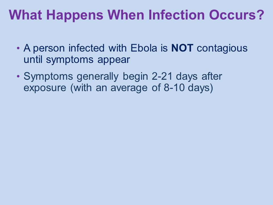 A person infected with Ebola is NOT contagious until symptoms appear Symptoms generally begin 2-21 days after exposure (with an average of 8-10 days) What Happens When Infection Occurs