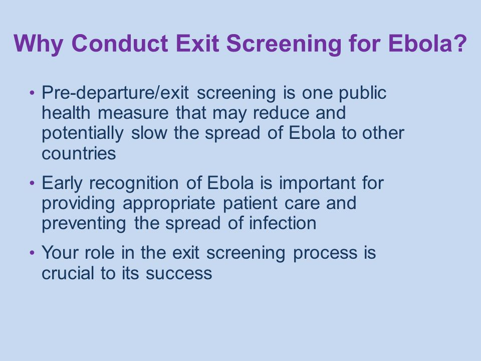 Pre-departure/exit screening is one public health measure that may reduce and potentially slow the spread of Ebola to other countries Early recognition of Ebola is important for providing appropriate patient care and preventing the spread of infection Your role in the exit screening process is crucial to its success Why Conduct Exit Screening for Ebola