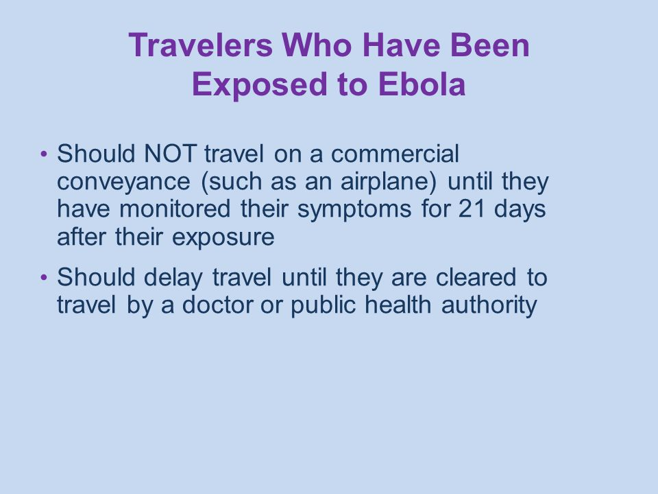 Should NOT travel on a commercial conveyance (such as an airplane) until they have monitored their symptoms for 21 days after their exposure Should delay travel until they are cleared to travel by a doctor or public health authority Travelers Who Have Been Exposed to Ebola