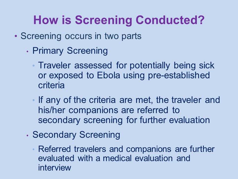 Screening occurs in two parts Primary Screening Traveler assessed for potentially being sick or exposed to Ebola using pre-established criteria If any of the criteria are met, the traveler and his/her companions are referred to secondary screening for further evaluation Secondary Screening Referred travelers and companions are further evaluated with a medical evaluation and interview How is Screening Conducted