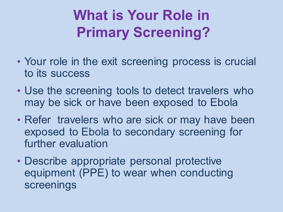 Your role in the exit screening process is crucial to its success Use the screening tools to detect travelers who may be sick or have been exposed to Ebola Refer travelers who are sick or may have been exposed to Ebola to secondary screening for further evaluation Describe appropriate personal protective equipment (PPE) to wear when conducting screenings What is Your Role in Primary Screening