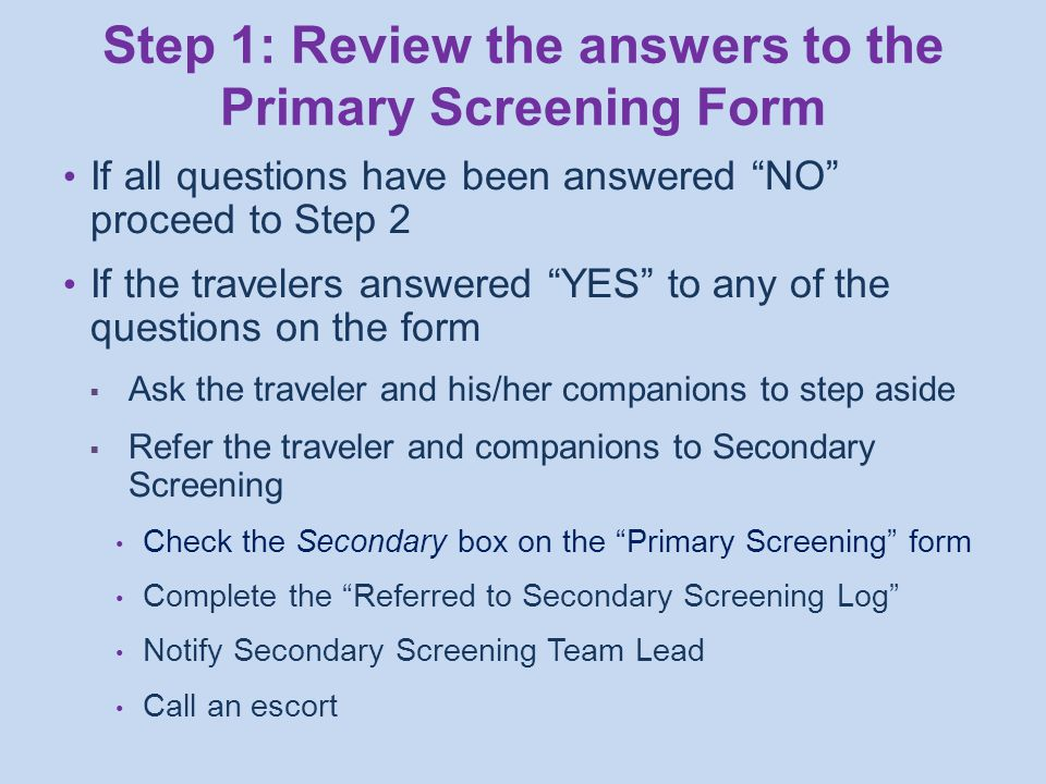 If all questions have been answered NO proceed to Step 2 If the travelers answered YES to any of the questions on the form  Ask the traveler and his/her companions to step aside  Refer the traveler and companions to Secondary Screening Check the Secondary box on the Primary Screening form Complete the Referred to Secondary Screening Log Notify Secondary Screening Team Lead Call an escort Step 1: Review the answers to the Primary Screening Form