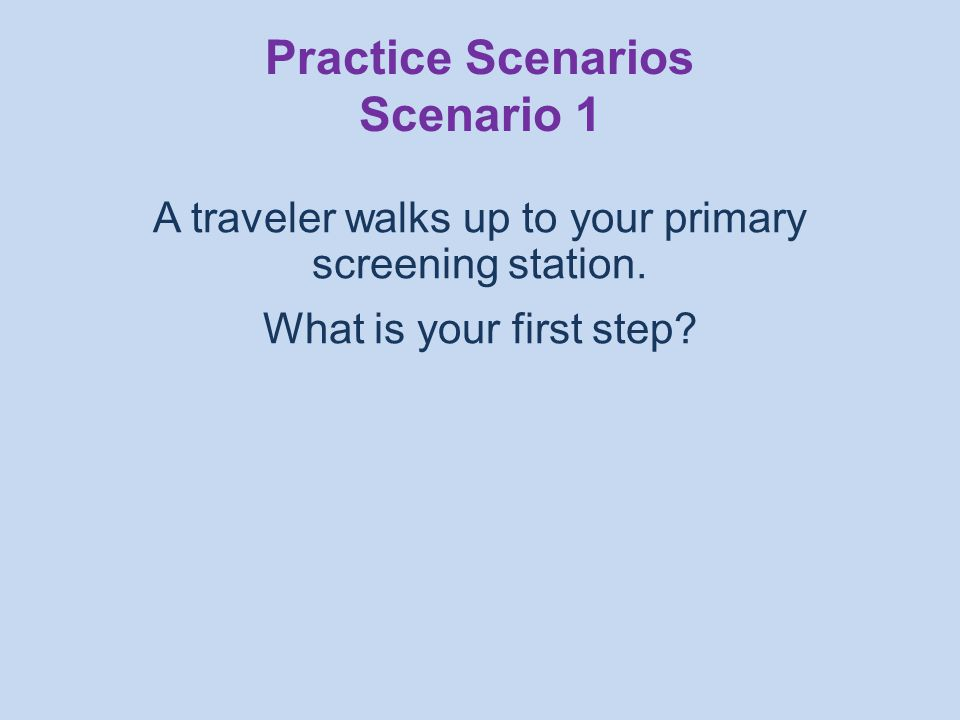 A traveler walks up to your primary screening station.