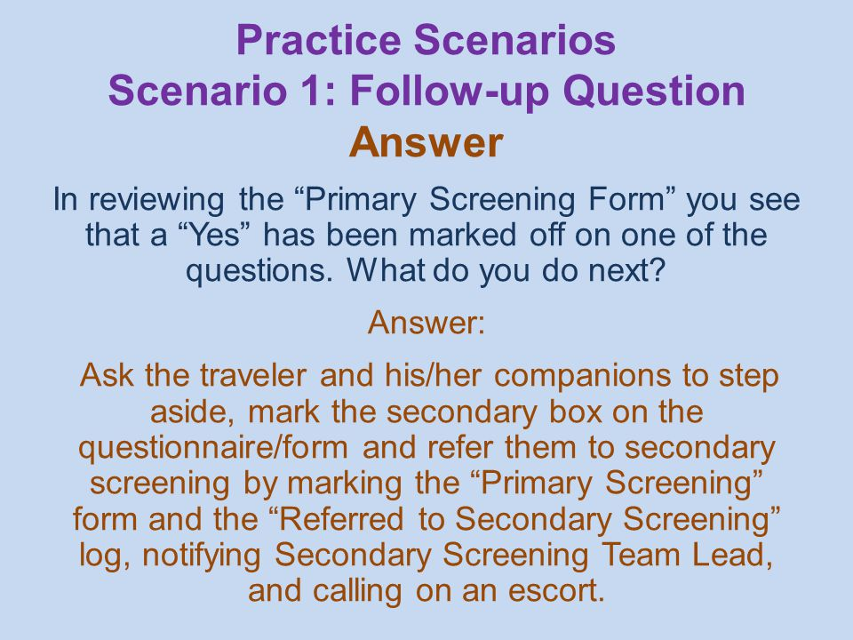 In reviewing the Primary Screening Form you see that a Yes has been marked off on one of the questions.