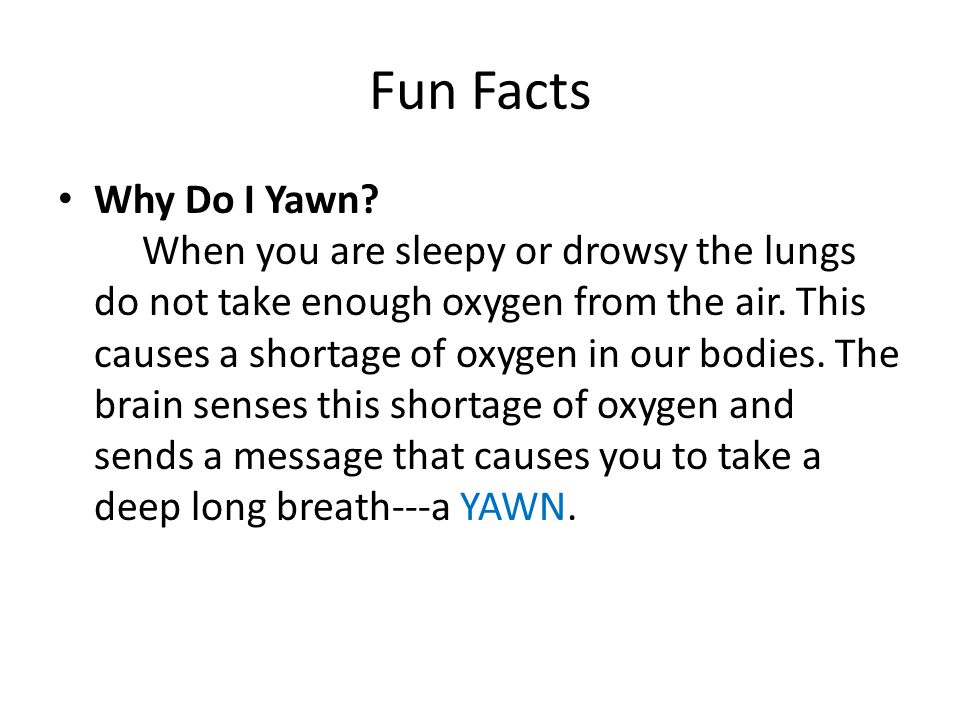 Fun Facts Why Do I Yawn? When you are sleepy or drowsy the lungs do not take enough oxygen from the air. This causes a shortage of oxygen in our bodie