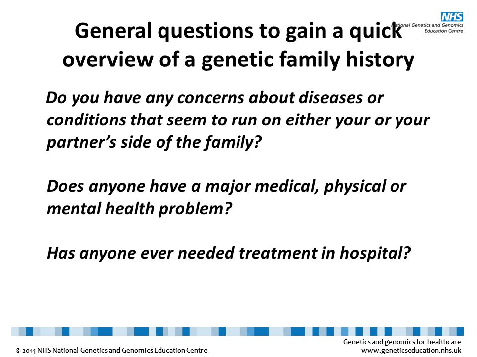 Genetics and genomics for healthcare www.geneticseducation.nhs.uk © 2014 NHS National Genetics and Genomics Education Centre General questions to gain a quick overview of a genetic family history Do you have any concerns about diseases or conditions that seem to run on either your or your partner's side of the family.