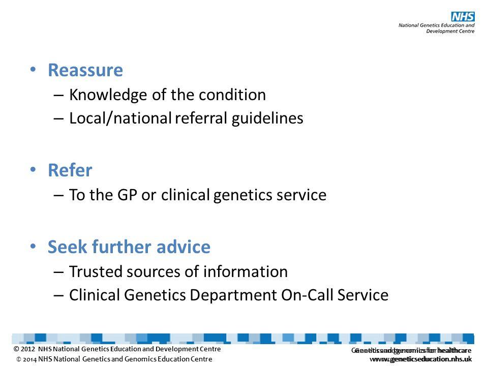 Genetics and genomics for healthcare www.geneticseducation.nhs.uk © 2014 NHS National Genetics and Genomics Education Centre Reassure – Knowledge of the condition – Local/national referral guidelines Refer – To the GP or clinical genetics service Seek further advice – Trusted sources of information – Clinical Genetics Department On-Call Service Genetics and genomics for healthcare www.geneticseducation.nhs.uk © 2012 NHS National Genetics Education and Development Centre