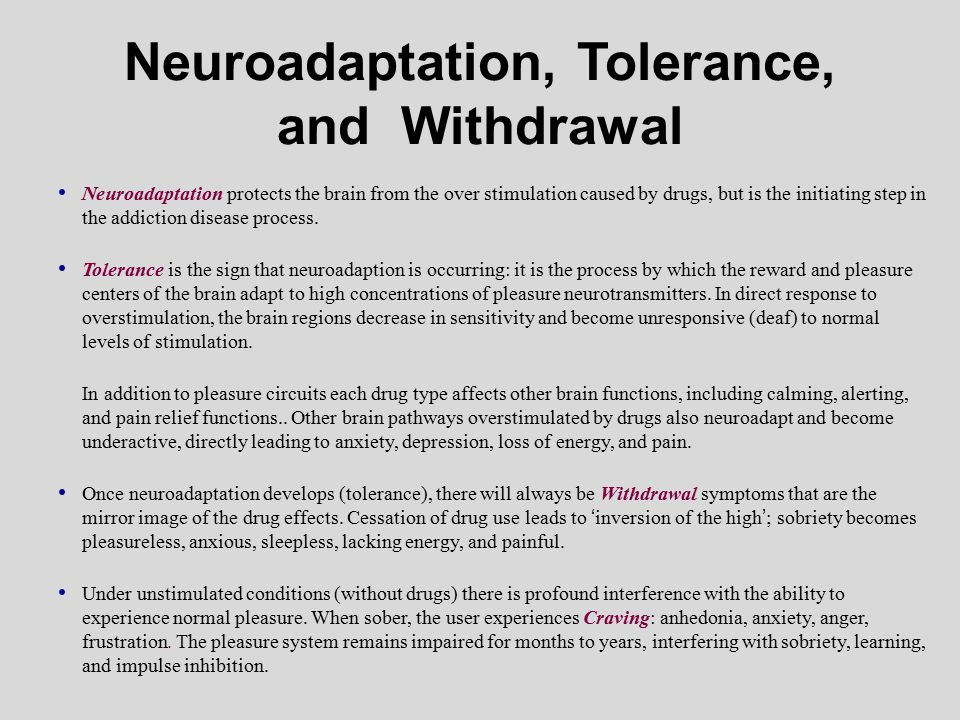 Neuroadaptation, Tolerance, and Withdrawal Neuroadaptation protects the brain from the over stimulation caused by drugs, but is the initiating step in