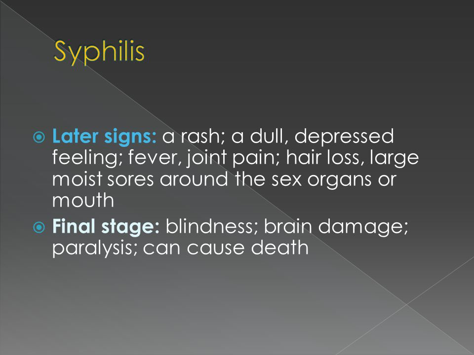  Later signs: a rash; a dull, depressed feeling; fever, joint pain; hair loss, large moist sores around the sex organs or mouth  Final stage: blindn