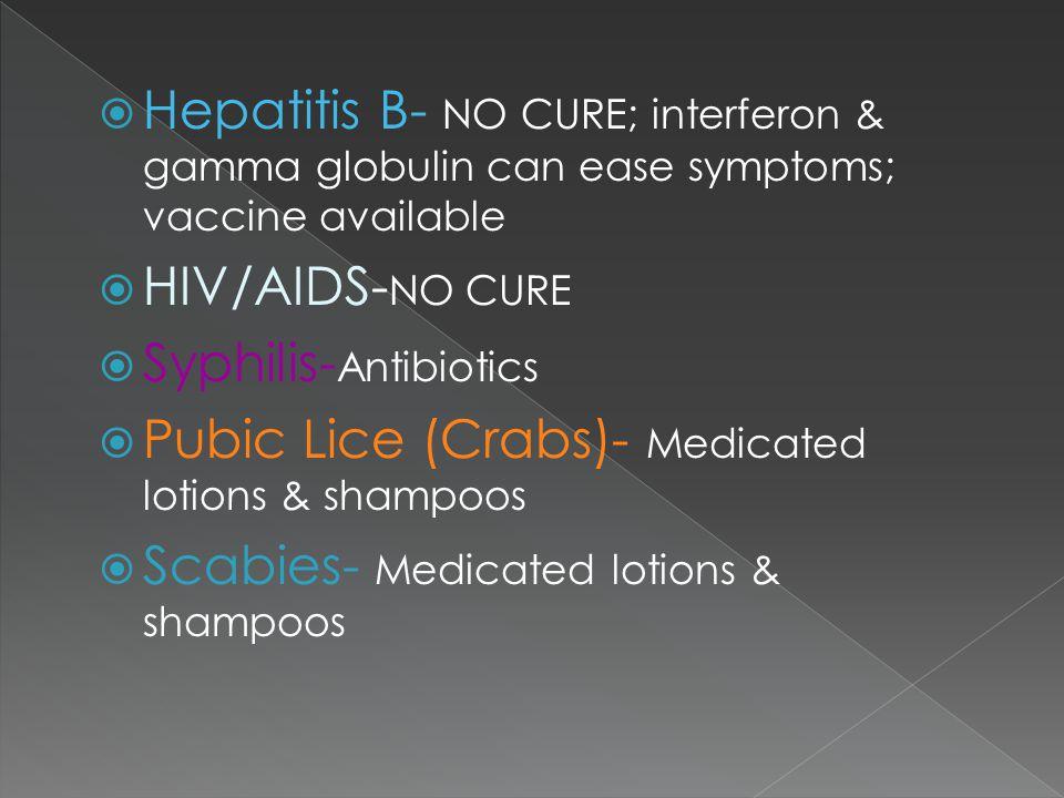  Hepatitis B- NO CURE; interferon & gamma globulin can ease symptoms; vaccine available  HIV/AIDS- NO CURE  Syphilis- Antibiotics  Pubic Lice (Cra