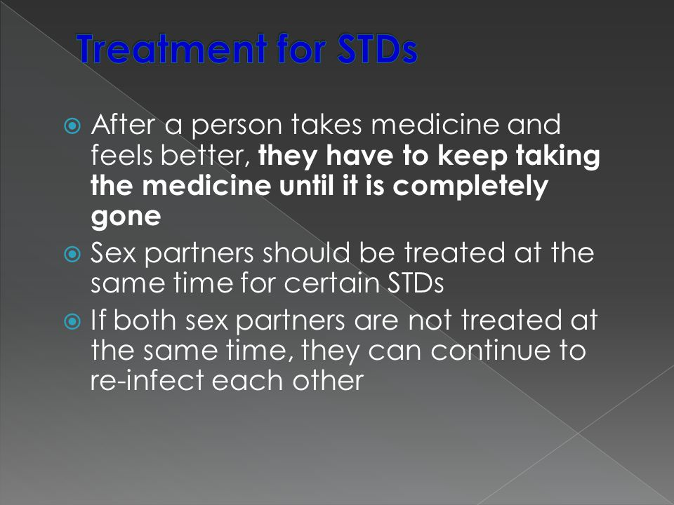  After a person takes medicine and feels better, they have to keep taking the medicine until it is completely gone  Sex partners should be treated a
