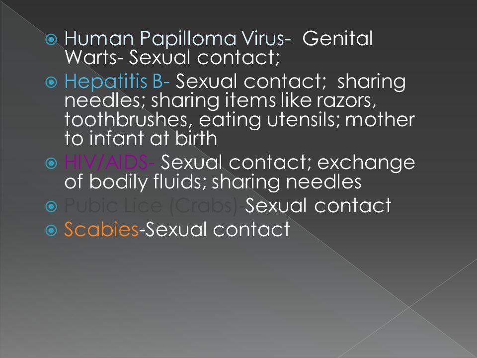  Human Papilloma Virus- Genital Warts- Sexual contact;  Hepatitis B- Sexual contact; sharing needles; sharing items like razors, toothbrushes, eatin