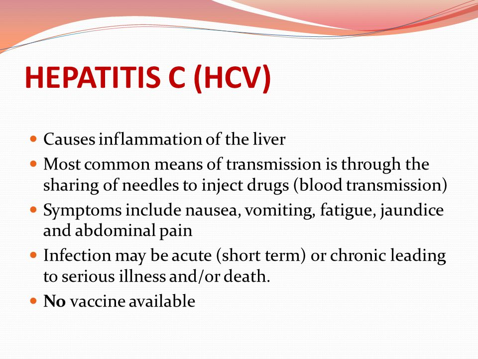 HEPATITIS C (HCV) Causes inflammation of the liver Most common means of transmission is through the sharing of needles to inject drugs (blood transmis