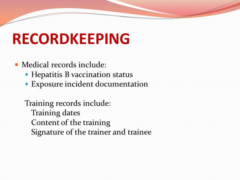 RECORDKEEPING Medical records include: Hepatitis B vaccination status Exposure incident documentation Training records include: Training dates Content