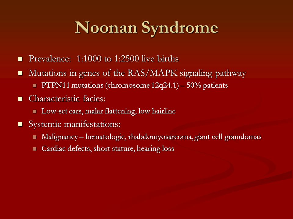 Noonan Syndrome Prevalence: 1:1000 to 1:2500 live births Prevalence: 1:1000 to 1:2500 live births Mutations in genes of the RAS/MAPK signaling pathway Mutations in genes of the RAS/MAPK signaling pathway PTPN11 mutations (chromosome 12q24.1) – 50% patients PTPN11 mutations (chromosome 12q24.1) – 50% patients Characteristic facies: Characteristic facies: Low-set ears, malar flattening, low hairline Low-set ears, malar flattening, low hairline Systemic manifestations: Systemic manifestations: Malignancy – hematologic, rhabdomyosarcoma, giant cell granulomas Malignancy – hematologic, rhabdomyosarcoma, giant cell granulomas Cardiac defects, short stature, hearing loss Cardiac defects, short stature, hearing loss