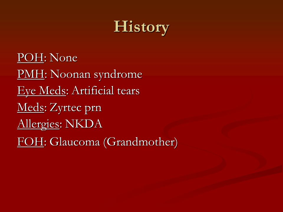 History POH: None PMH: Noonan syndrome Eye Meds: Artificial tears Meds: Zyrtec prn Allergies: NKDA FOH: Glaucoma (Grandmother)