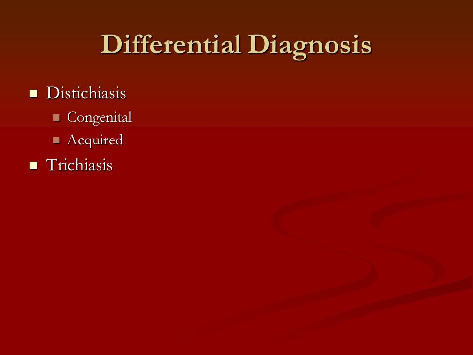 Differential Diagnosis Distichiasis Distichiasis Congenital Congenital Acquired Acquired Trichiasis Trichiasis