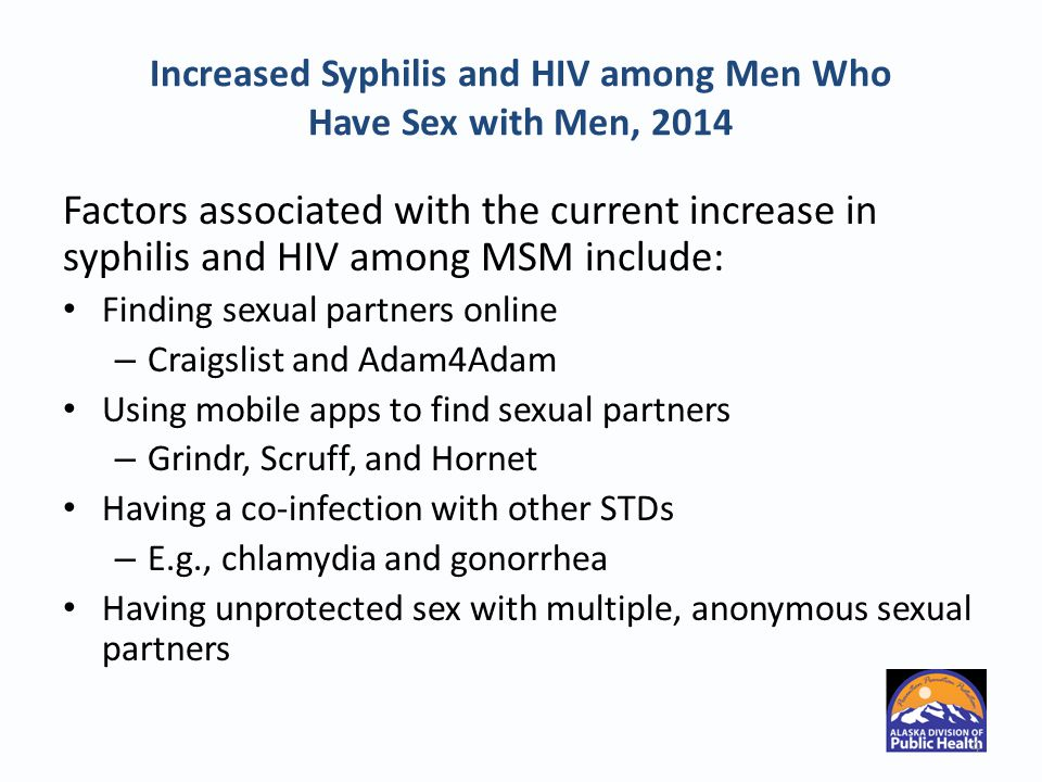 Increased Syphilis and HIV among Men Who Have Sex with Men, 2014 Factors associated with the current increase in syphilis and HIV among MSM include: Finding sexual partners online – Craigslist and Adam4Adam Using mobile apps to find sexual partners – Grindr, Scruff, and Hornet Having a co-infection with other STDs – E.g., chlamydia and gonorrhea Having unprotected sex with multiple, anonymous sexual partners 4
