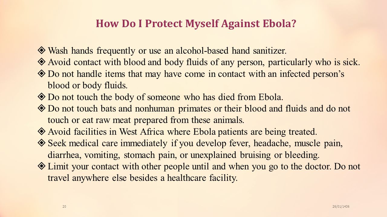 How Do I Protect Myself Against Ebola? 26/01/143620  Wash hands frequently or use an alcohol-based hand sanitizer.  Avoid contact with blood and bod