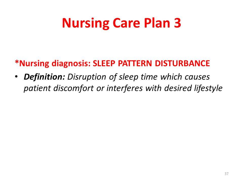 Nursing Care Plan 3 *Nursing diagnosis: SLEEP PATTERN DISTURBANCE Definition: Disruption of sleep time which causes patient discomfort or interferes with desired lifestyle 37