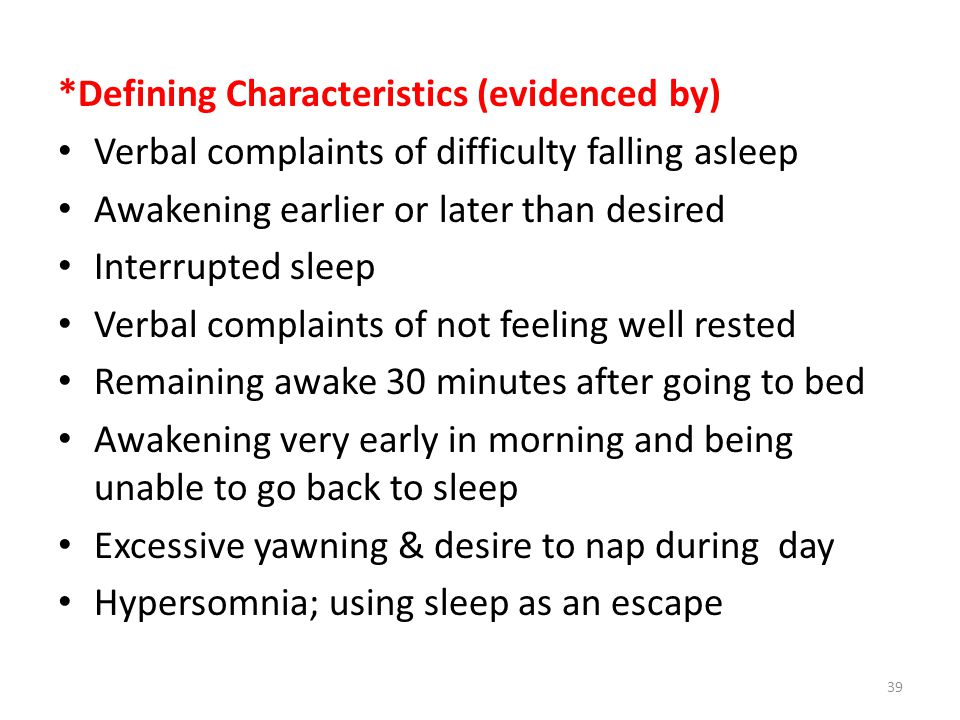 *Defining Characteristics (evidenced by) Verbal complaints of difficulty falling asleep Awakening earlier or later than desired Interrupted sleep Verbal complaints of not feeling well rested Remaining awake 30 minutes after going to bed Awakening very early in morning and being unable to go back to sleep Excessive yawning & desire to nap during day Hypersomnia; using sleep as an escape 39