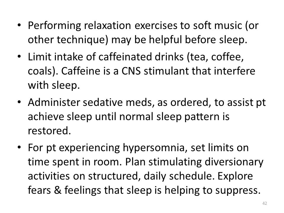 Performing relaxation exercises to soft music (or other technique) may be helpful before sleep.