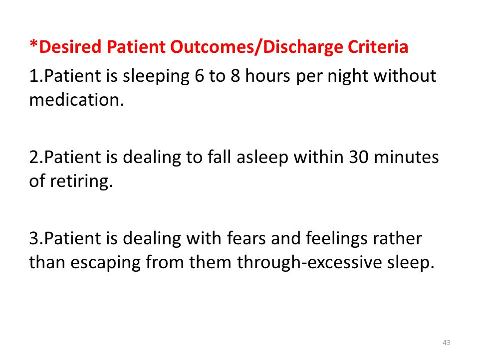 *Desired Patient Outcomes/Discharge Criteria 1.Patient is sleeping 6 to 8 hours per night without med­ication.