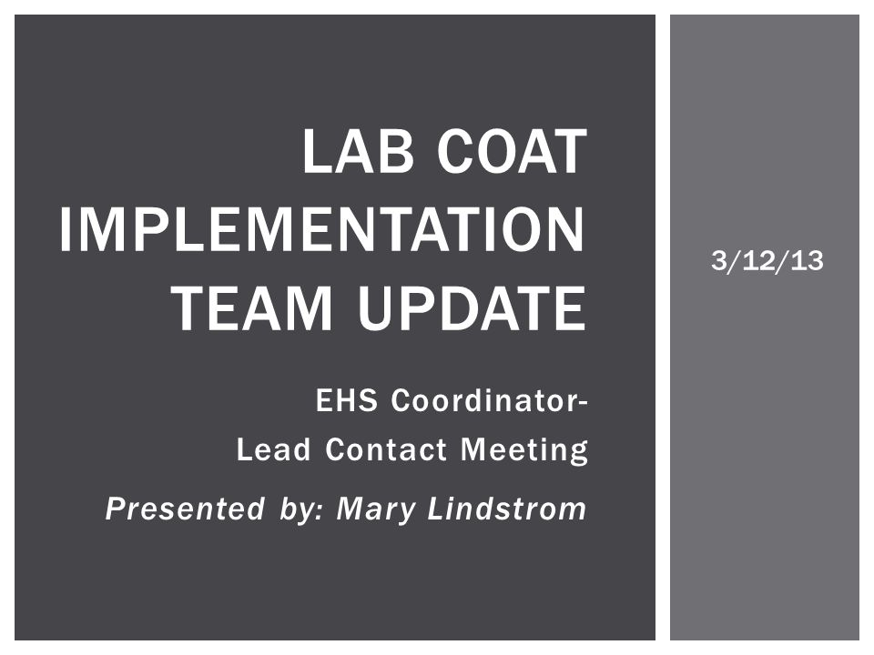 EHS Coordinator- Lead Contact Meeting Presented by: Mary Lindstrom LAB COAT IMPLEMENTATION TEAM UPDATE 3/12/13