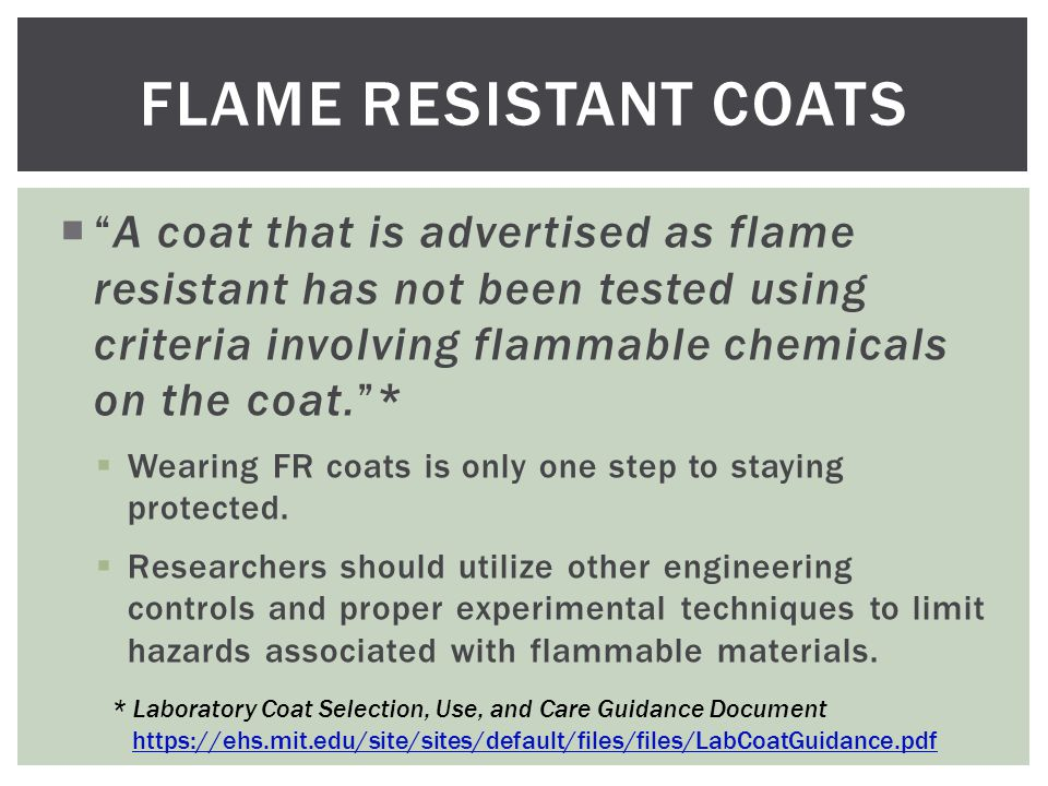  A coat that is advertised as flame resistant has not been tested using criteria involving flammable chemicals on the coat. *  Wearing FR coats is only one step to staying protected.