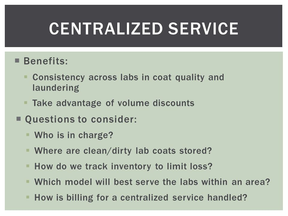  Benefits:  Consistency across labs in coat quality and laundering  Take advantage of volume discounts  Questions to consider:  Who is in charge.